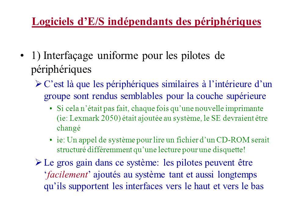 Logiciels dE/S indépendants des périphériques 1) Interfaçage uniforme pour les pilotes de périphériques Cest là que les périphériques similaires à lintérieure dun groupe sont rendus semblables pour la couche supérieure Si cela nétait pas fait, chaque fois quune nouvelle imprimante (ie: Lexmark 2050) était ajoutée au système, le SE devraient être changé ie: Un appel de système pour lire un fichier dun CD-ROM serait structuré différemment quune lecture pour une disquette.