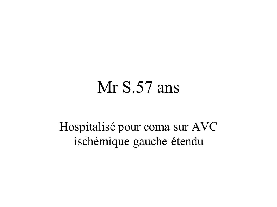 Mr S.57 ans Hospitalisé pour coma sur AVC ischémique gauche étendu