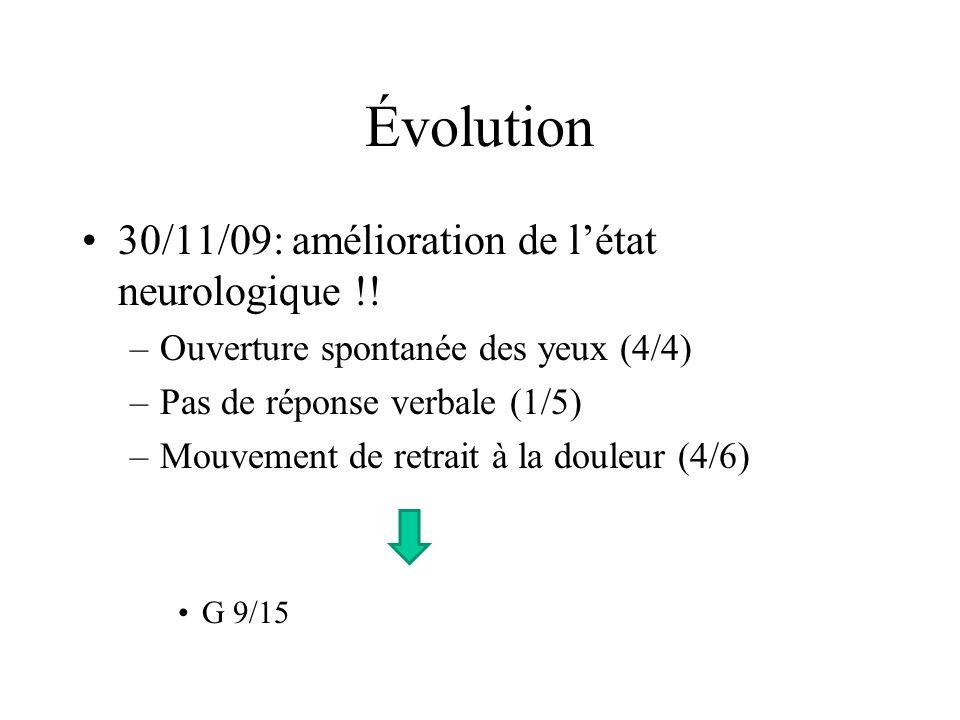 Évolution 30/11/09: amélioration de létat neurologique !! –Ouverture spontanée des yeux (4/4) –Pas de réponse verbale (1/5) –Mouvement de retrait à la