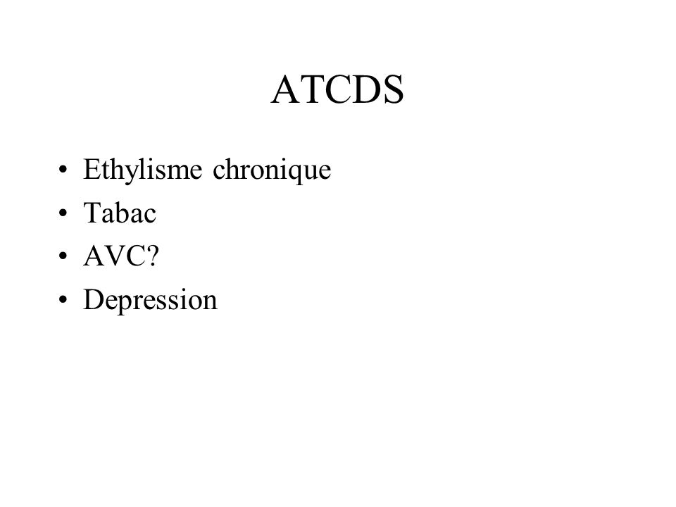 ATCDS Ethylisme chronique Tabac AVC? Depression