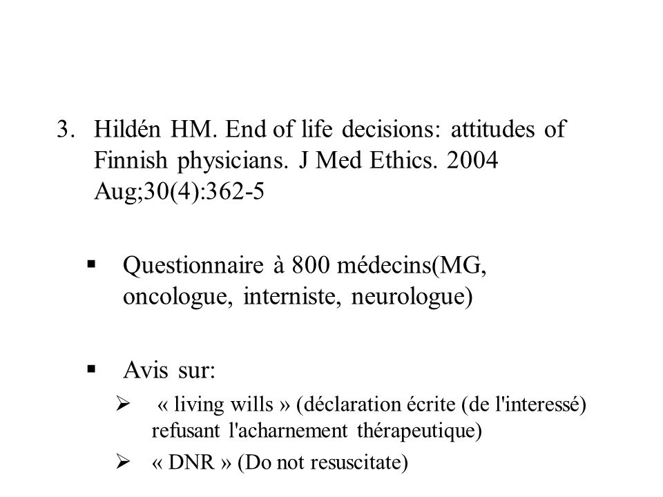 3.Hildén HM. End of life decisions: attitudes of Finnish physicians. J Med Ethics. 2004 Aug;30(4):362-5 Questionnaire à 800 médecins(MG, oncologue, in