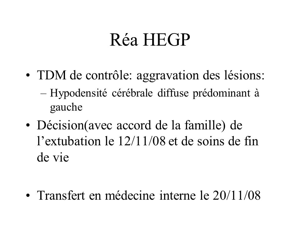 Réa HEGP TDM de contrôle: aggravation des lésions: –Hypodensité cérébrale diffuse prédominant à gauche Décision(avec accord de la famille) de lextubat