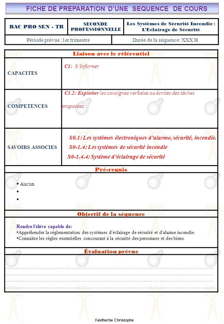Seconde Bac Professionnel ELEEC Synthèse Plan du Cours ………………………………..……… M.FAIDHERBE, Professeur au Lycée Privé Saint Rémi Pôle professionnel Léonard de Vinci Liaison avec le référentiel C7X C6X C5X C4X C3X C2X C1x S0S1S2S3S4S5S6S7 CHAMP PROFESSIONNEL: Alarme, Sécurité, Incendie COURS N°10: SYSTÈMES DE SECURITE INCENDIE : PRINCIPES DE SECURITE S0: Les Systèmes Electroniques dAlarme, Sécurité, Incendie S0 -1.4: Les systèmes de sécurité incendie Lycée Saint-Rémi, site Léonard de Vinci BAC PRO SEN – TR Seconde Professionnelle Lieu dActivité: Classe I) Eclairage de Sécurité.