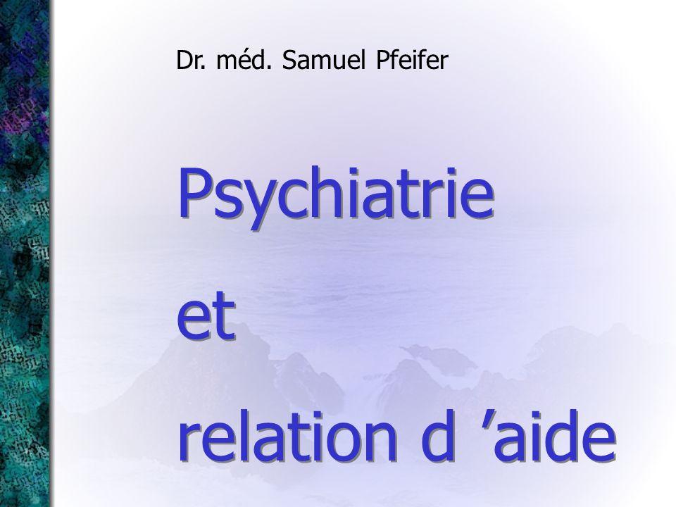 Psychiatrie et relation d aide Psychiatrie et relation d aide Dr. méd. Samuel Pfeifer