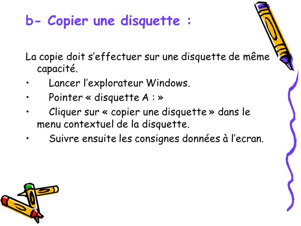 b- Copier une disquette : La copie doit seffectuer sur une disquette de même capacité. Lancer lexplorateur Windows. Pointer « disquette A : » Cliquer