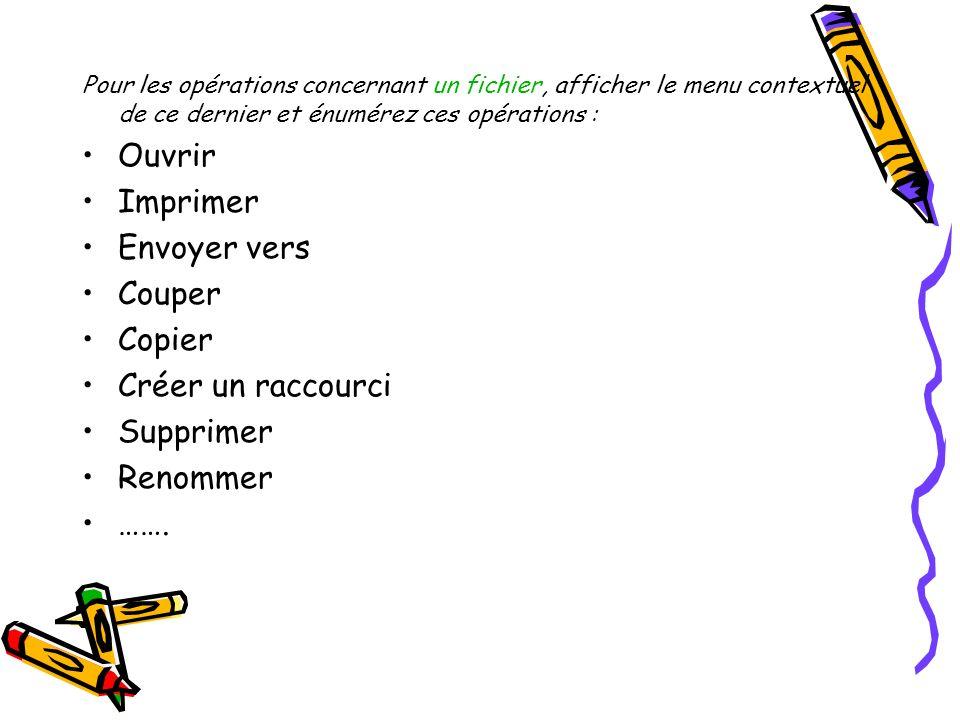 Pour les opérations concernant un fichier, afficher le menu contextuel de ce dernier et énumérez ces opérations : Ouvrir Imprimer Envoyer vers Couper