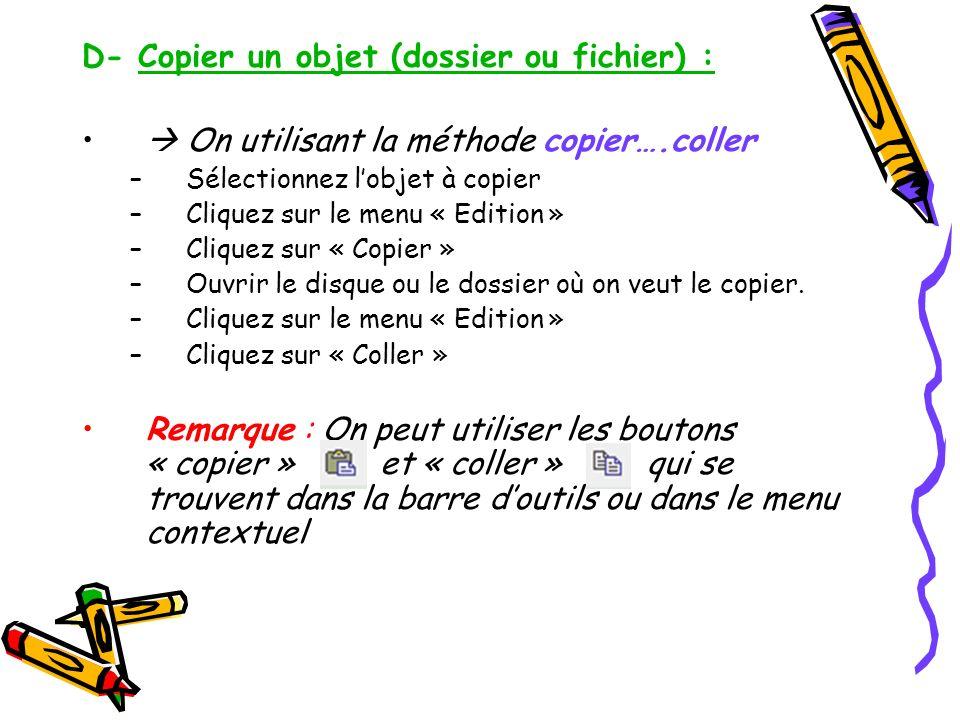 D- Copier un objet (dossier ou fichier) : On utilisant la méthode copier….coller –Sélectionnez lobjet à copier –Cliquez sur le menu « Edition » –Cliqu
