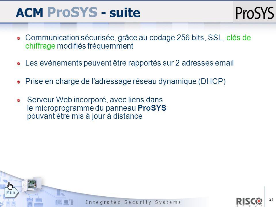 21 I n t e g r a t e d S e c u r i t y S y s t e m s Main ACM ProSYS - suite Prise en charge de l'adressage réseau dynamique (DHCP) Serveur Web incorp