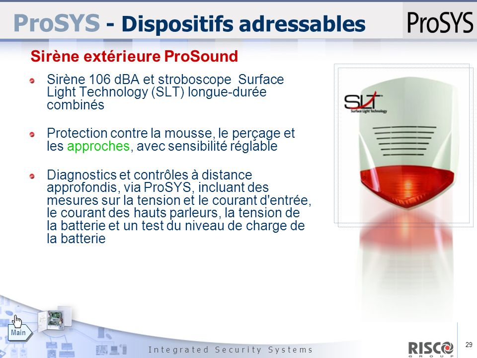 29 I n t e g r a t e d S e c u r i t y S y s t e m s Main ProSYS - Dispositifs adressables Sirène 106 dBA et stroboscope Surface Light Technology (SLT