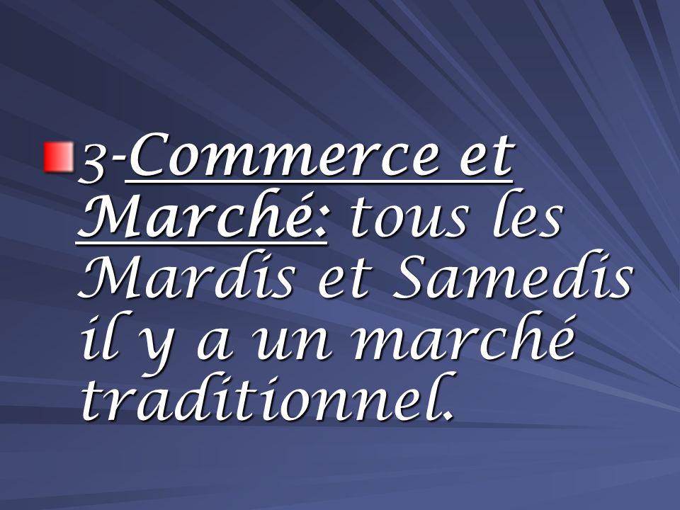 3-Commerce et Marché: tous les Mardis et Samedis il y a un marché traditionnel.