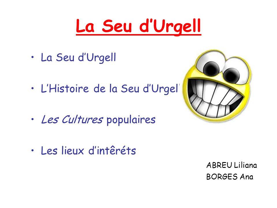 La Seu dUrgell LHistoire de la Seu dUrgell Les Cultures populaires Les lieux dintêréts ABREU Liliana BORGES Ana