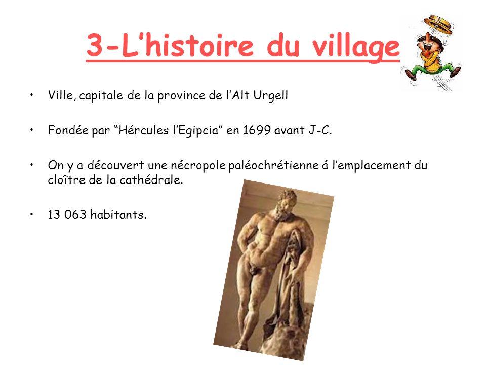3-Lhistoire du village Ville, capitale de la province de lAlt Urgell Fondée par Hércules lEgipcia en 1699 avant J-C. On y a découvert une nécropole pa