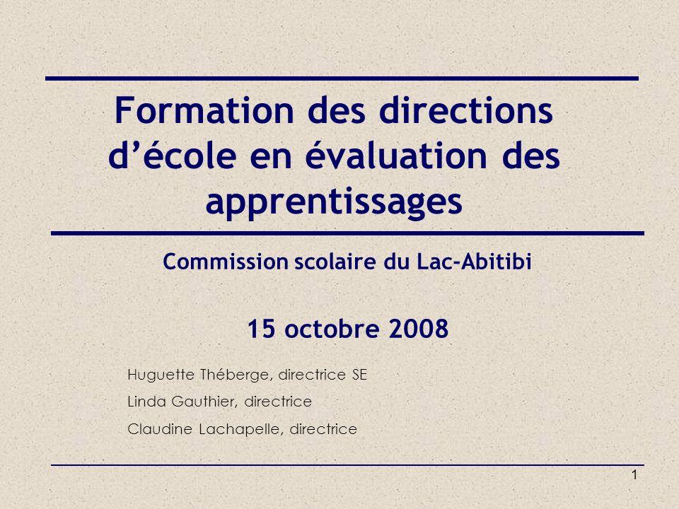 1 Commission scolaire du Lac-Abitibi 15 octobre 2008 Formation des directions décole en évaluation des apprentissages Huguette Théberge, directrice SE