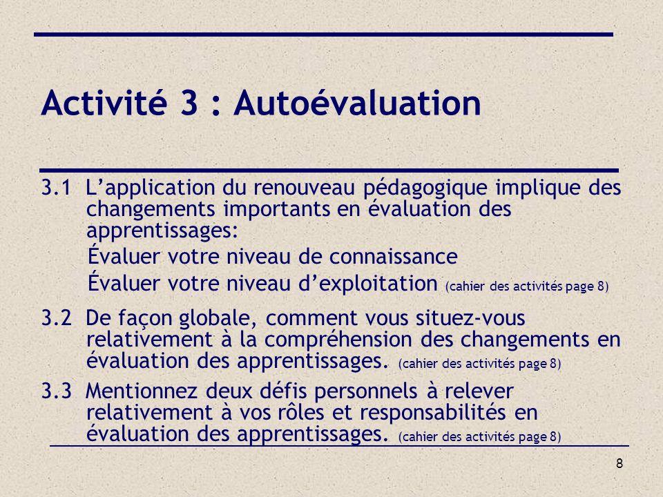 8 Activité 3 : Autoévaluation 3.1 Lapplication du renouveau pédagogique implique des changements importants en évaluation des apprentissages: Évaluer