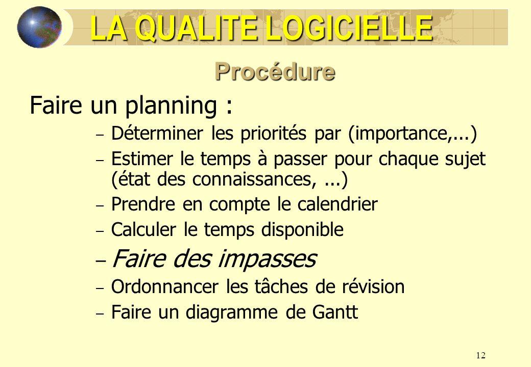 12 LA QUALITE LOGICIELLE Procédure Faire un planning : – Déterminer les priorités par (importance,...) – Estimer le temps à passer pour chaque sujet (