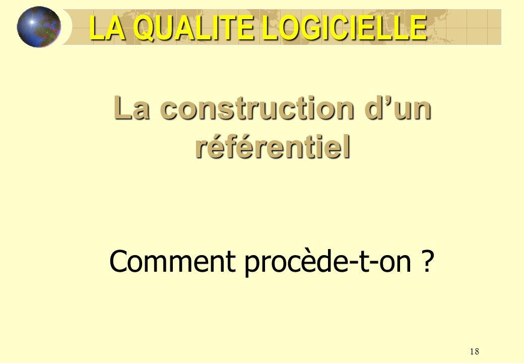 18 LA QUALITE LOGICIELLE La construction dun référentiel Comment procède-t-on ?