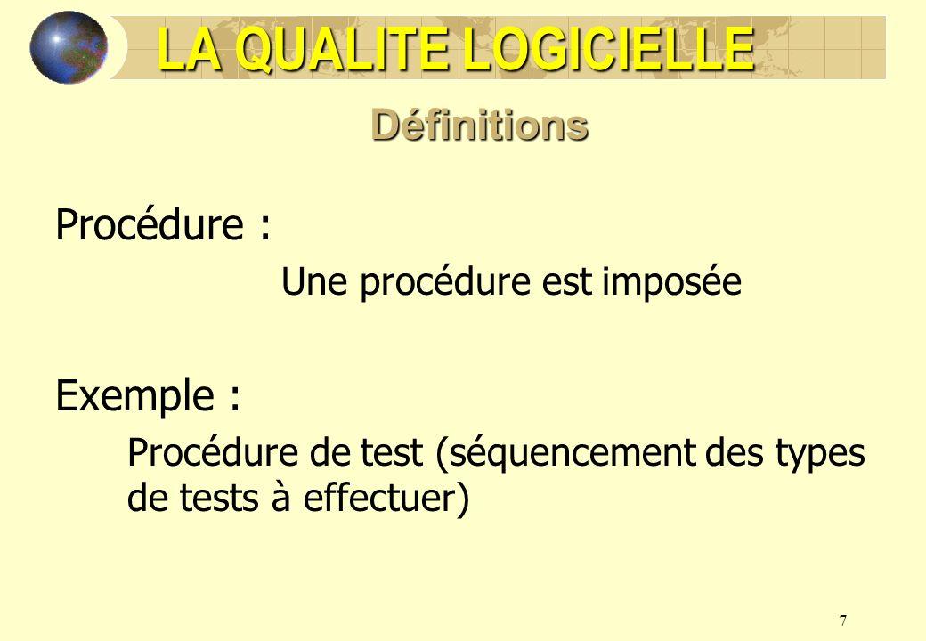 7 Procédure : Une procédure est imposée Exemple : Procédure de test (séquencement des types de tests à effectuer) LA QUALITE LOGICIELLE Définitions