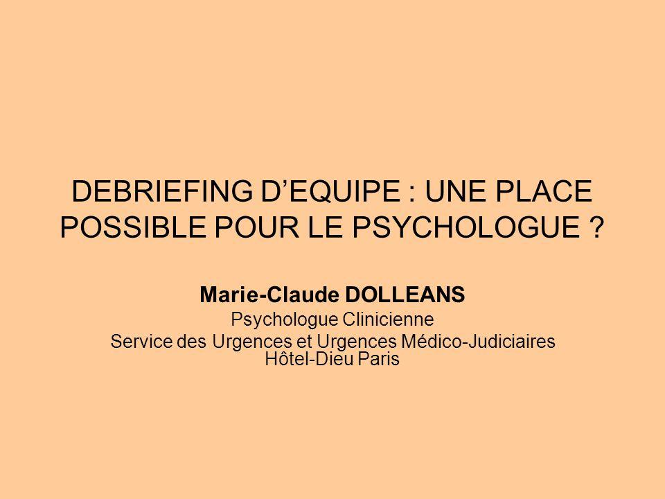 DEBRIEFING DEQUIPE : UNE PLACE POSSIBLE POUR LE PSYCHOLOGUE ? Marie-Claude DOLLEANS Psychologue Clinicienne Service des Urgences et Urgences Médico-Ju