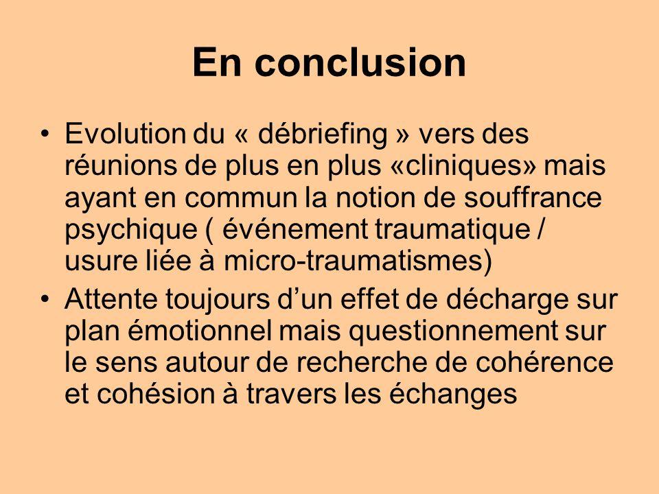 En conclusion Evolution du « débriefing » vers des réunions de plus en plus «cliniques» mais ayant en commun la notion de souffrance psychique ( événement traumatique / usure liée à micro-traumatismes) Attente toujours dun effet de décharge sur plan émotionnel mais questionnement sur le sens autour de recherche de cohérence et cohésion à travers les échanges