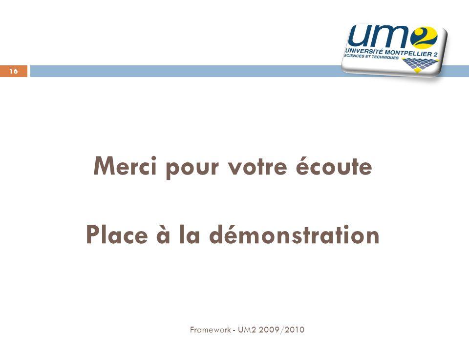 Merci pour votre écoute Place à la démonstration Framework - UM2 2009/2010 16