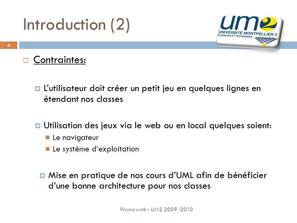 Introduction (2) Framework - UM2 2009/2010 4 Contraintes: Lutilisateur doit créer un petit jeu en quelques lignes en étendant nos classes Utilisation