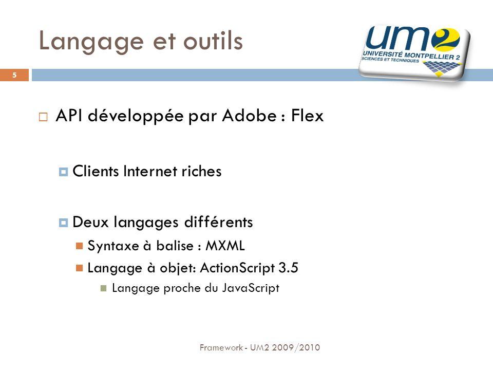 Langage et outils Framework - UM2 2009/2010 5 API développée par Adobe : Flex Clients Internet riches Deux langages différents Syntaxe à balise : MXML