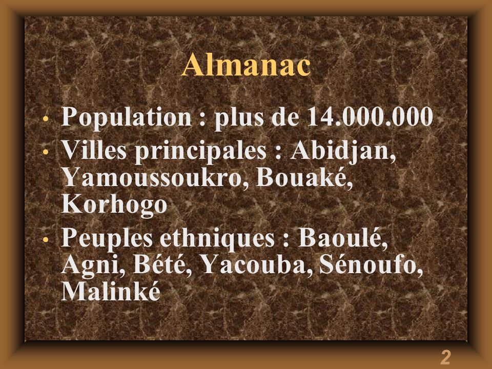 2 Almanac Population : plus de 14.000.000 Villes principales : Abidjan, Yamoussoukro, Bouaké, Korhogo Peuples ethniques : Baoulé, Agni, Bété, Yacouba, Sénoufo, Malinké