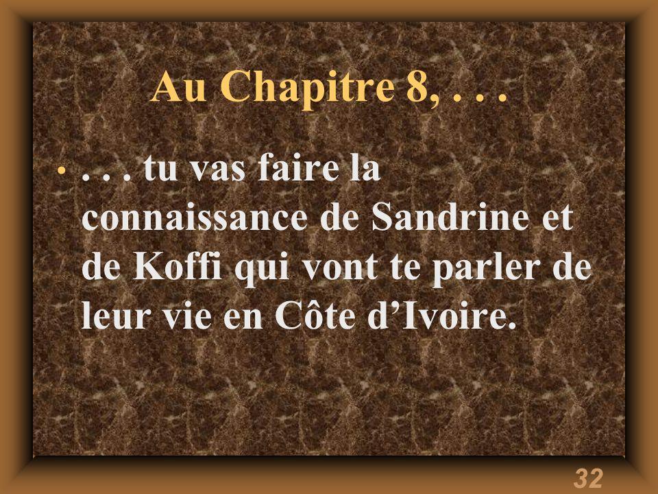 32 Au Chapitre 8,...... tu vas faire la connaissance de Sandrine et de Koffi qui vont te parler de leur vie en Côte dIvoire.