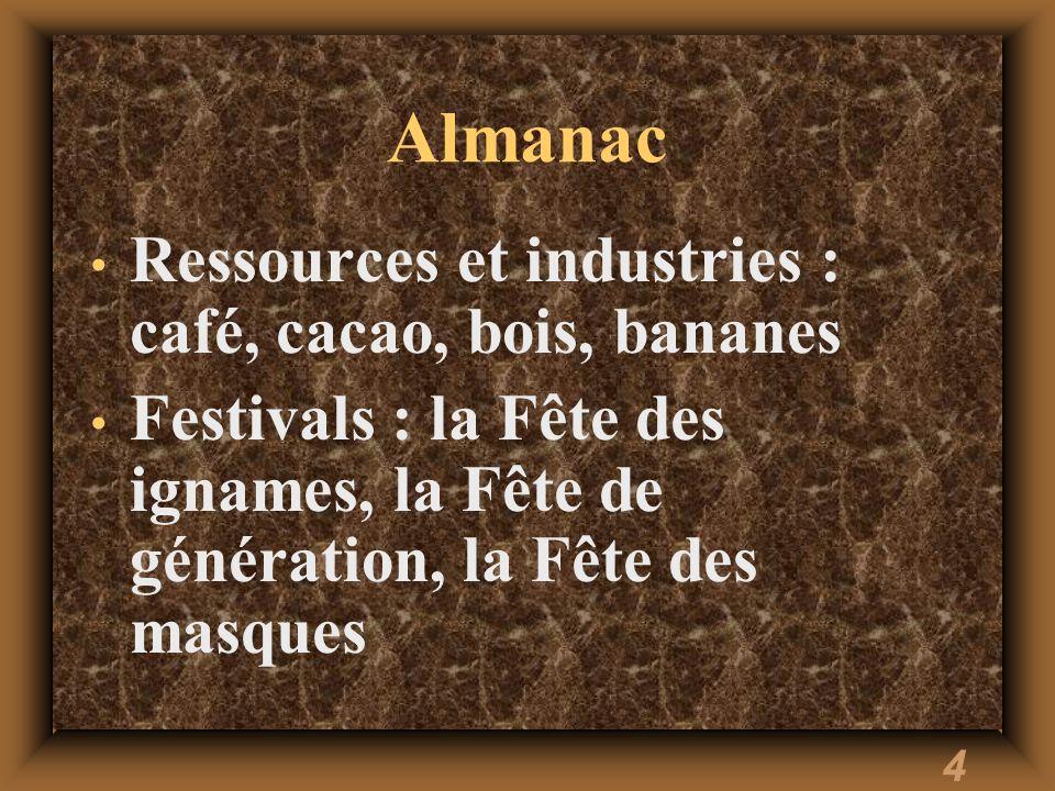 4 Almanac Ressources et industries : café, cacao, bois, bananes Festivals : la Fête des ignames, la Fête de génération, la Fête des masques