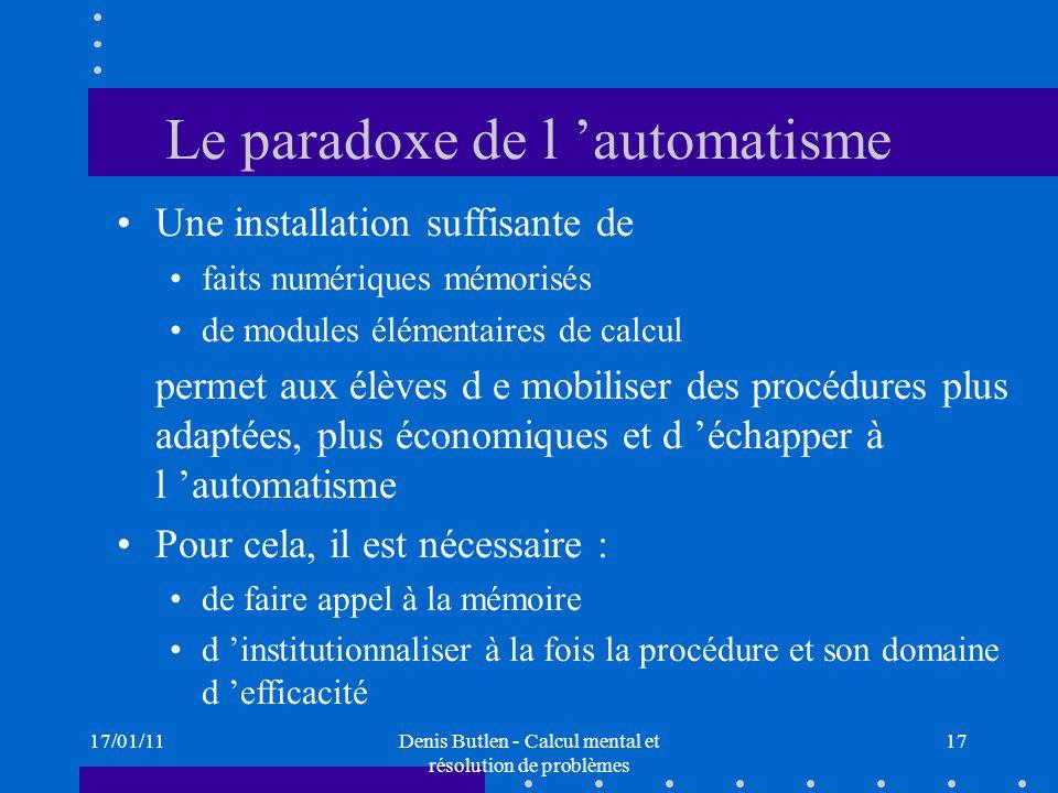 17/01/11Denis Butlen - Calcul mental et résolution de problèmes 17 Le paradoxe de l automatisme Une installation suffisante de faits numériques mémori