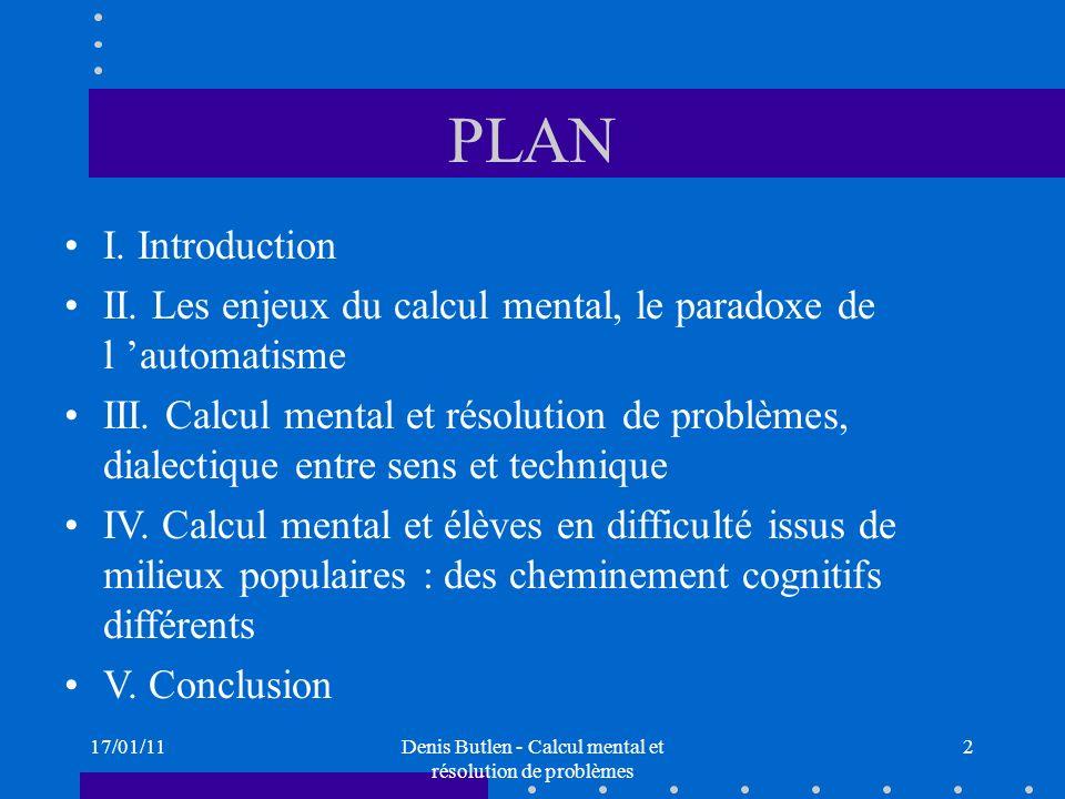 17/01/11Denis Butlen - Calcul mental et résolution de problèmes 2 PLAN I. Introduction II. Les enjeux du calcul mental, le paradoxe de l automatisme I
