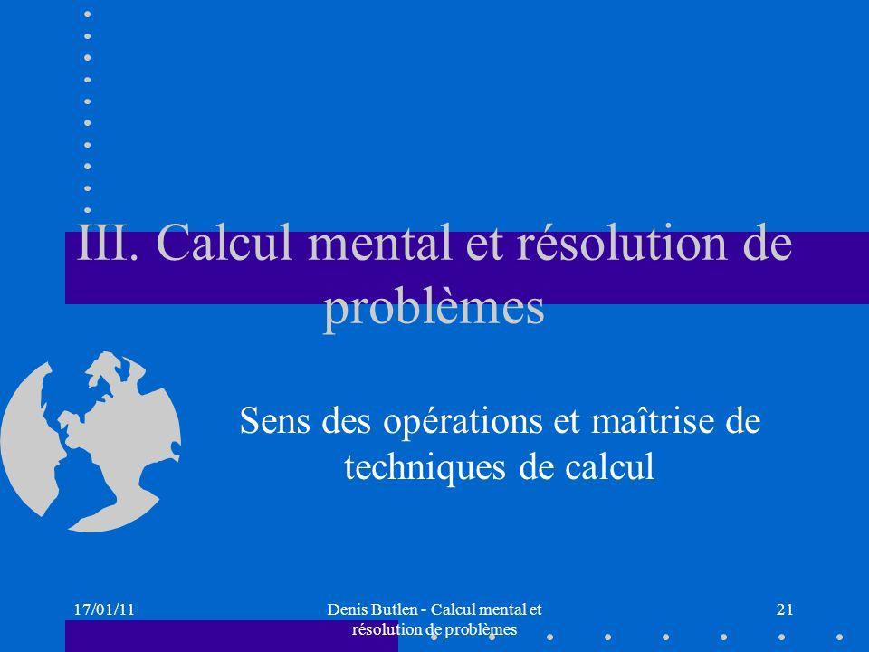 17/01/11Denis Butlen - Calcul mental et résolution de problèmes 21 III. Calcul mental et résolution de problèmes Sens des opérations et maîtrise de te