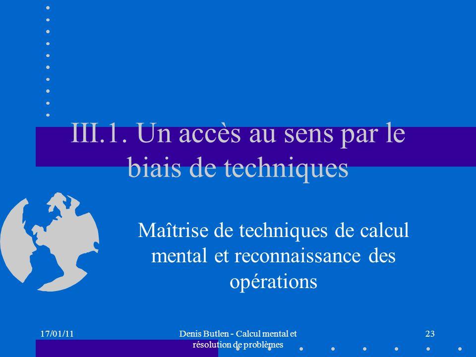 17/01/11Denis Butlen - Calcul mental et résolution de problèmes 23 III.1. Un accès au sens par le biais de techniques Maîtrise de techniques de calcul