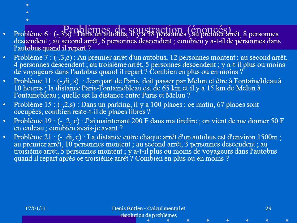 17/01/11Denis Butlen - Calcul mental et résolution de problèmes 29 Problèmes de soustraction (énoncés) Problème 6 : (-,3,s) : Dans un autobus, il y a