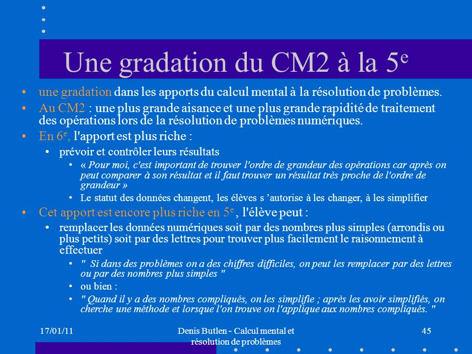 17/01/11Denis Butlen - Calcul mental et résolution de problèmes 45 Une gradation du CM2 à la 5 e une gradation dans les apports du calcul mental à la