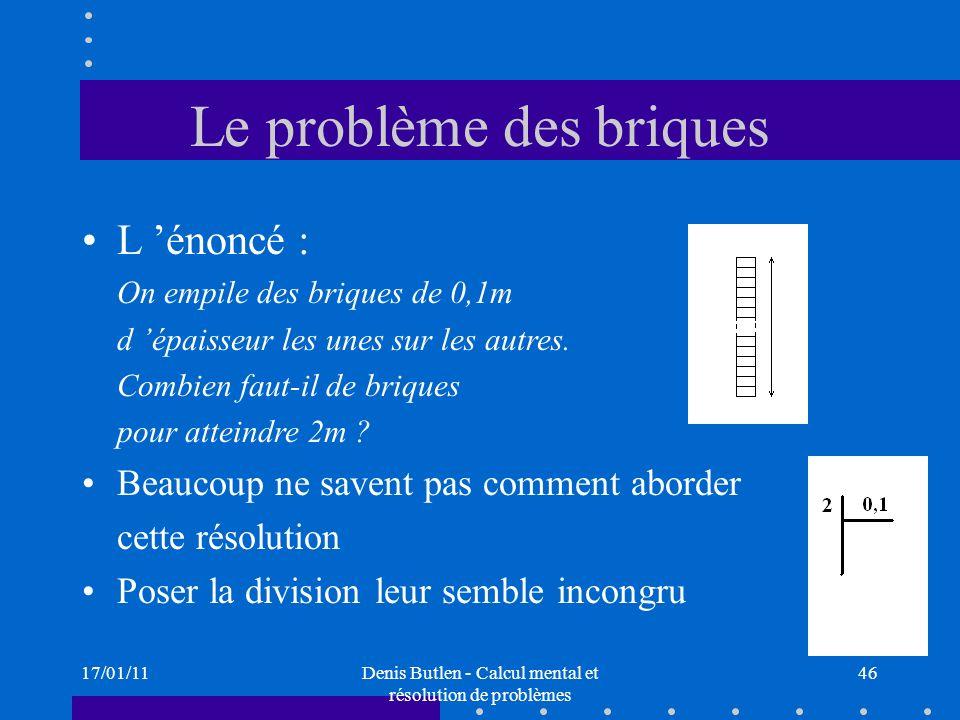 17/01/11Denis Butlen - Calcul mental et résolution de problèmes 46 Le problème des briques L énoncé : On empile des briques de 0,1m d épaisseur les un