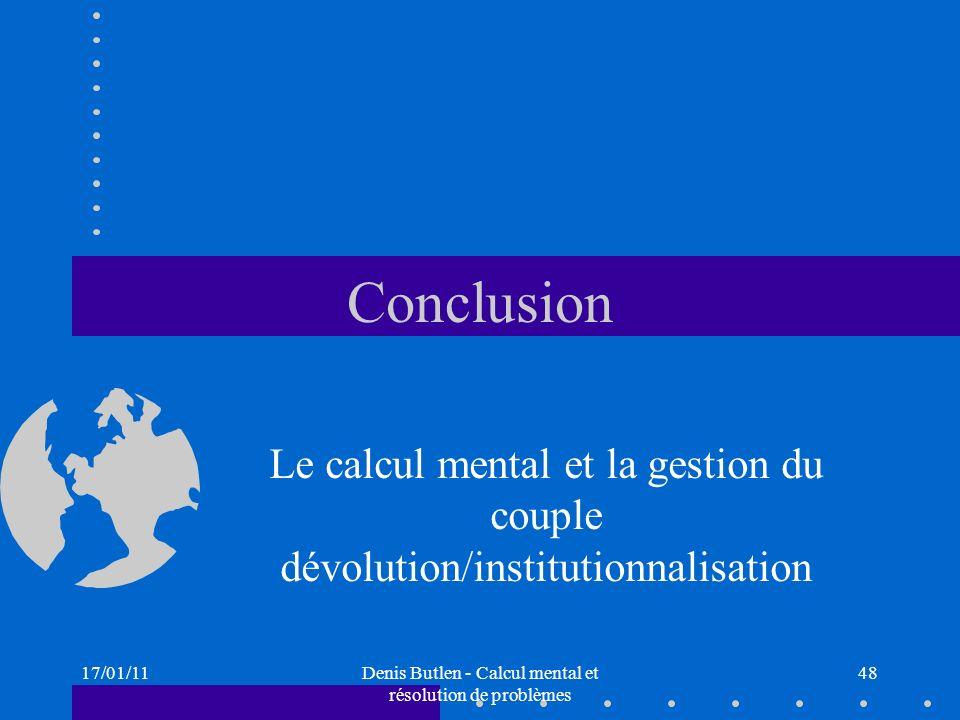 17/01/11Denis Butlen - Calcul mental et résolution de problèmes 48 Conclusion Le calcul mental et la gestion du couple dévolution/institutionnalisatio