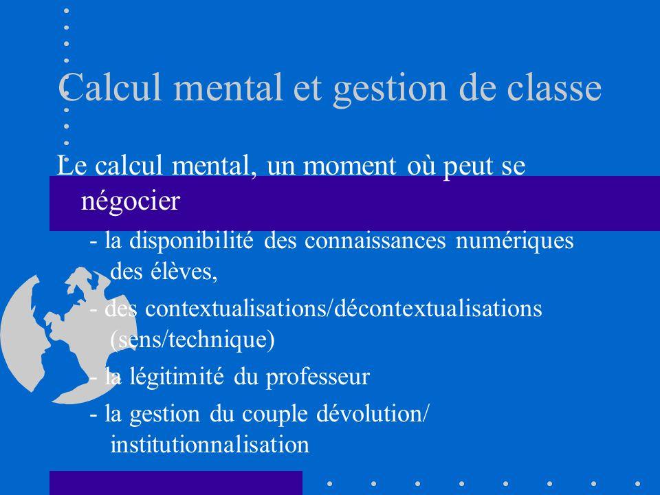 Calcul mental et gestion de classe Le calcul mental, un moment où peut se négocier - la disponibilité des connaissances numériques des élèves, - des c