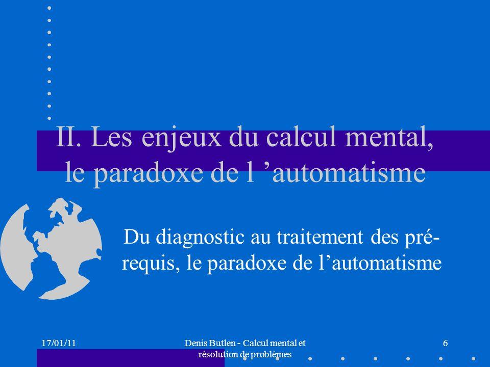 17/01/11Denis Butlen - Calcul mental et résolution de problèmes 6 II. Les enjeux du calcul mental, le paradoxe de l automatisme Du diagnostic au trait