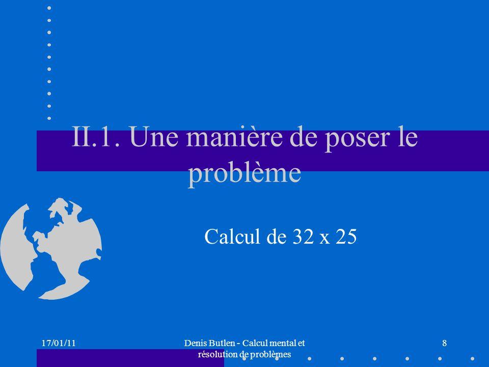 17/01/11Denis Butlen - Calcul mental et résolution de problèmes 9 Calcul de 32 x 25 Des procédures diverses, une mobilisation qui dépend de la disponibilité des connaissances numériques des élèves : Calcul de la multiplication « posée dans la tête » Procédure canonique : utilisant la distributivité « simple » 32 x 25 = 32 x 20 + 32 x 5 = 640 + 160 = 800 32 x 25 = 30 x 25 + 2 x 25 = 750 + 50 = 800 calcul utilisant la distributivité complexe 32 x 25 = 30 x 20 + 30 x 5 + 2 x 20 + 2 x 5 = 600 + 150 + 40 +10 = 800 calcul utilisant des décompositions multiplicatives : 32 x 25 = 8 x 4 x 25 = 8 x 100 = 800 32 x 25 = 32 x 100 : 4 = 3200 : 4 = 800