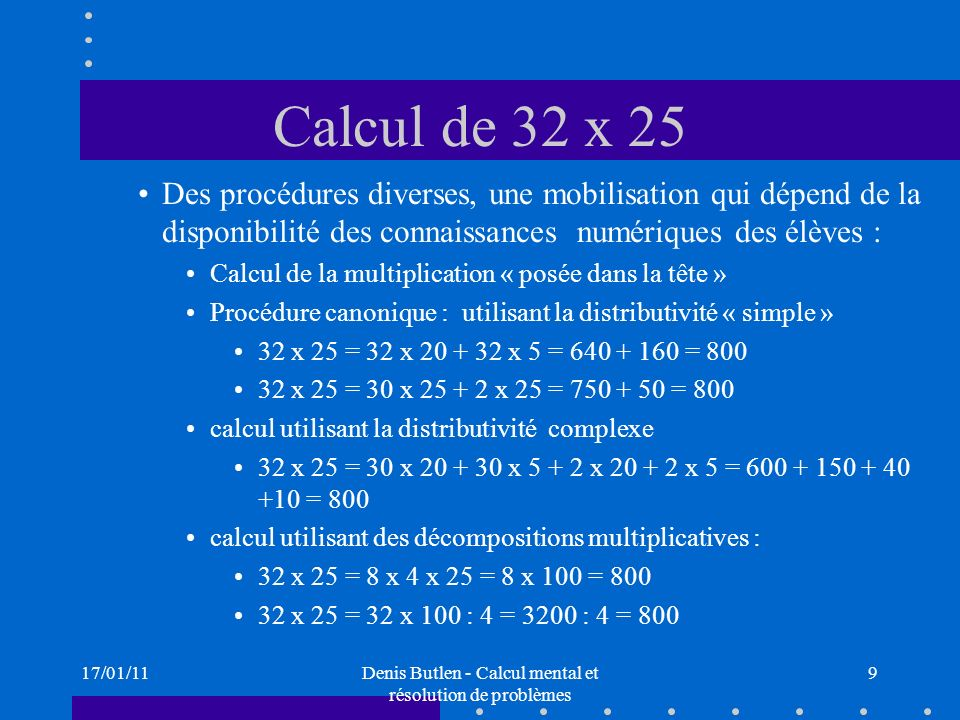 17/01/11Denis Butlen - Calcul mental et résolution de problèmes 20 Multiplication, division Décompositions multiplicatives Écris sous la forme dun produit : 304824 12 Trouver des décompositions multiplicatives dun nombre égal à une puissance de 2 : 3264 128 Jeu du télégramme Multiplications, divisions par 10 n, la règle des zéros Diviser un nombre par 10, 100, 1000, 10 n Multiplier par 5, diviser par 5 ; multiplier, diviser par 50 Multiplier et diviser par 25