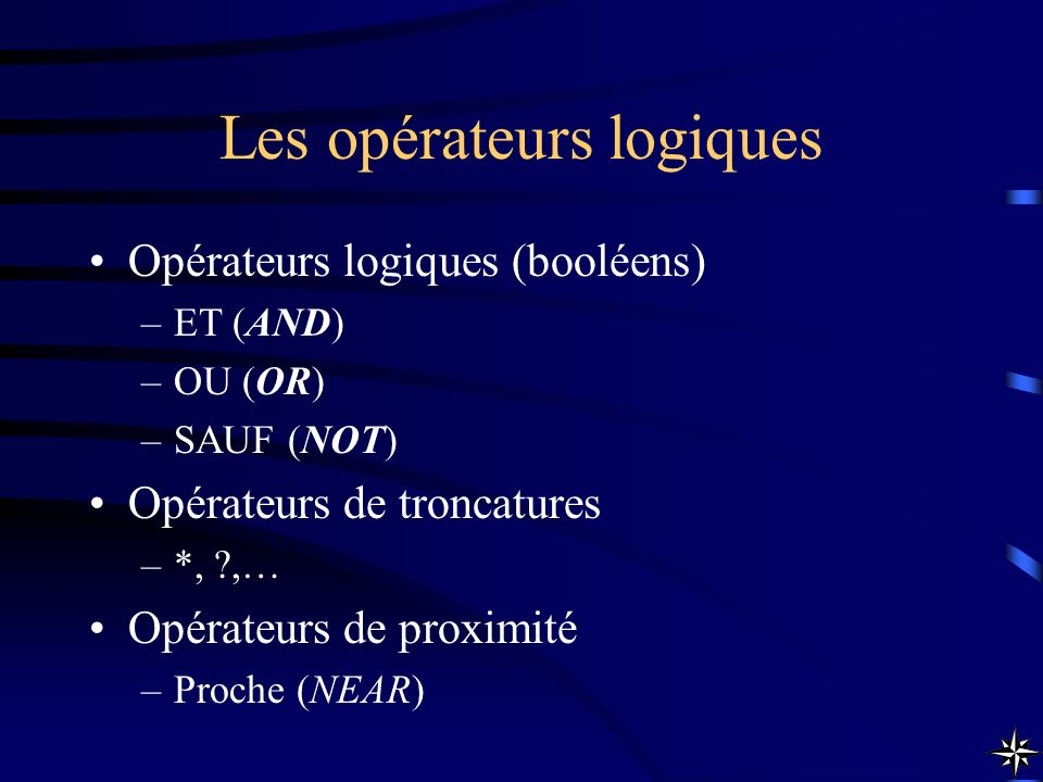 Opérateurs logiques (booléens) –ET (AND) –OU (OR) –SAUF (NOT) Opérateurs de troncatures –*, ?,… Opérateurs de proximité –Proche (NEAR)
