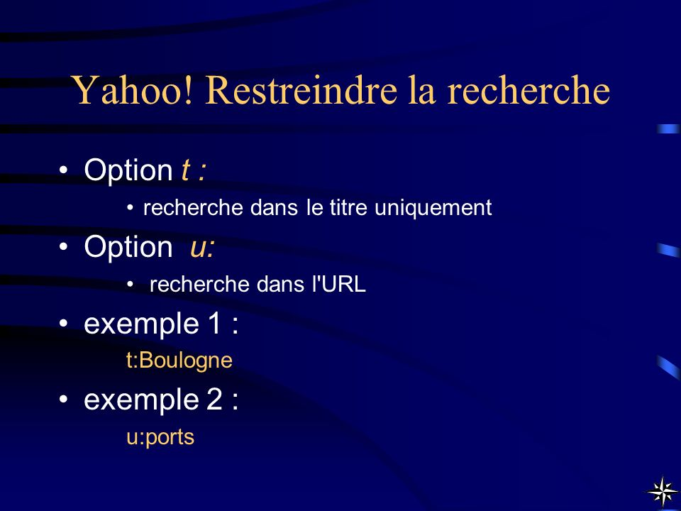 Yahoo! Restreindre la recherche Option t : recherche dans le titre uniquement Option u: recherche dans l'URL exemple 1 : t:Boulogne exemple 2 : u:port