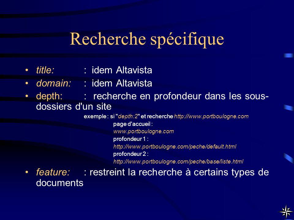 Recherche spécifique title:: idem Altavista domain:: idem Altavista depth:: recherche en profondeur dans les sous- dossiers d'un site exemple : si