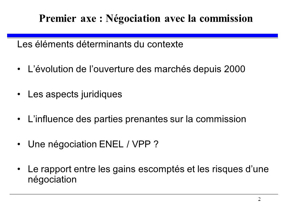 2 Premier axe : Négociation avec la commission Les éléments déterminants du contexte Lévolution de louverture des marchés depuis 2000 Les aspects juridiques Linfluence des parties prenantes sur la commission Une négociation ENEL / VPP .