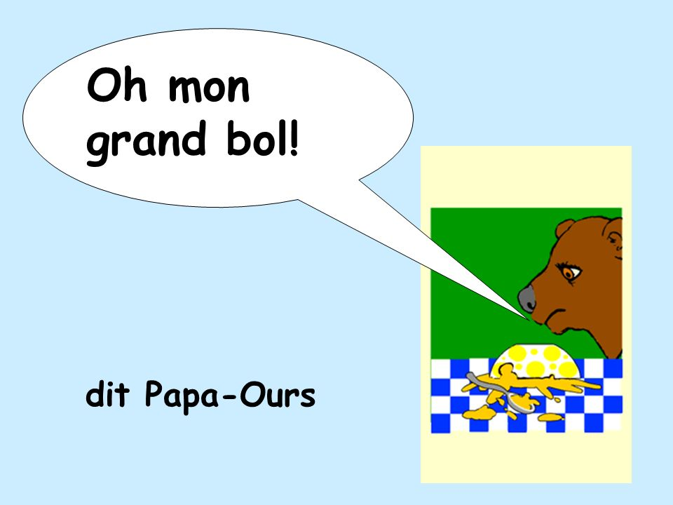 Oh mon grand bol! dit Papa-Ours