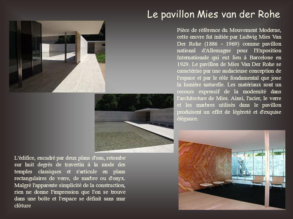 Le pavillon Mies van der Rohe Pièce de référence du Mouvement Moderne, cette œuvre fut initiée par Ludwig Mies Van Der Rohe (1886 - 1969) comme pavill