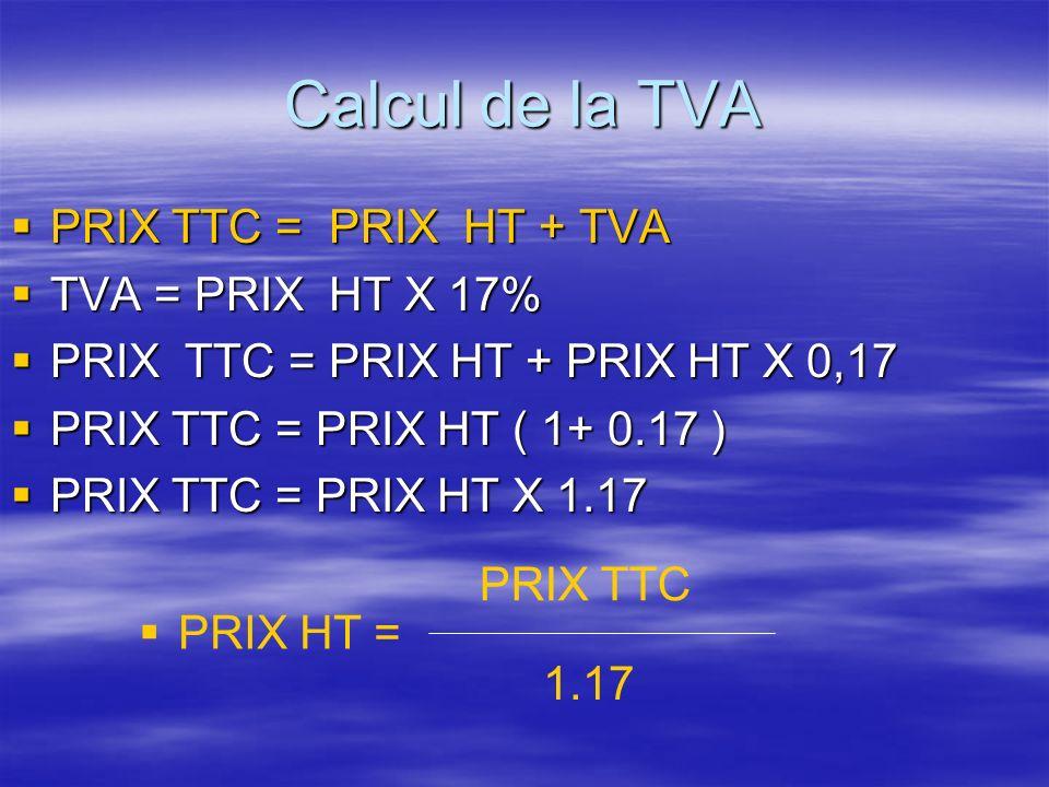 Calcul de la TVA PRIX TTC = PRIX HT + TVA PRIX TTC = PRIX HT + TVA TVA = PRIX HT X 17% TVA = PRIX HT X 17% PRIX TTC = PRIX HT + PRIX HT X 0,17 PRIX TTC = PRIX HT + PRIX HT X 0,17 PRIX TTC = PRIX HT ( 1+ 0.17 ) PRIX TTC = PRIX HT ( 1+ 0.17 ) PRIX TTC = PRIX HT X 1.17 PRIX TTC = PRIX HT X 1.17 PRIX HT = 1.17 PRIX TTC