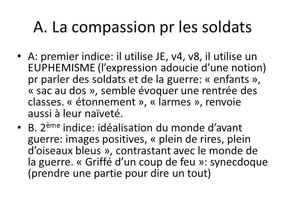 A. La compassion pr les soldats A: premier indice: il utilise JE, v4, v8, il utilise un EUPHEMISME (lexpression adoucie dune notion) pr parler des sol