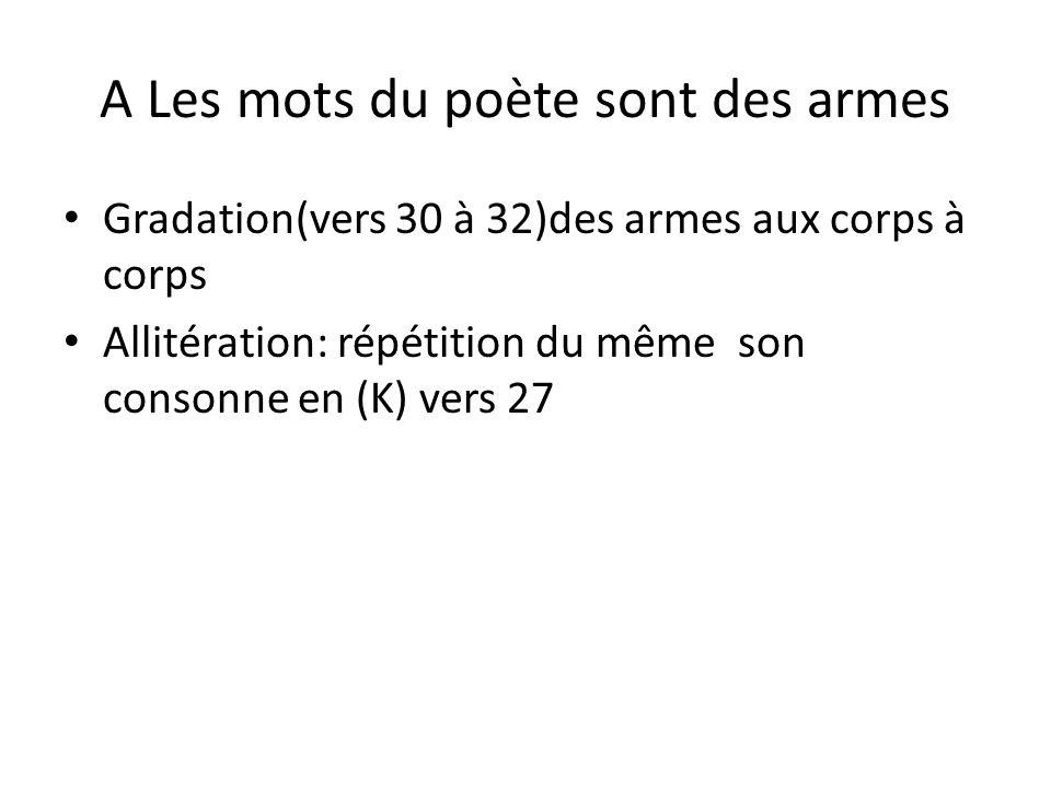 A Les mots du poète sont des armes Gradation(vers 30 à 32)des armes aux corps à corps Allitération: répétition du même son consonne en (K) vers 27